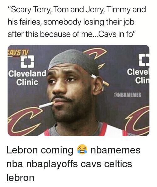 "Tom And: ""Scary Terry, Tom and Jerry, Timmy and  his fairies, somebody losing their job  after this because of me..Cavs in fo""  AVS TV  Cleve  Cli  Cleveland  Clinic  @NBAMEMES Lebron coming 😂 nbamemes nba nbaplayoffs cavs celtics lebron"