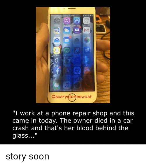 """Car Crashing: @scarystorieswoah  """"I work at a phone repair shop and this  came in today. The owner died in a car  crash and that's her blood behind the  glass..."""" story soon"""