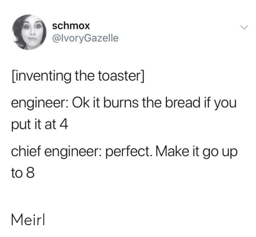 MeIRL, Bread, and Engineer: schmox  @lvoryGazelle  [inventing the toaster]  engineer: Ok it burns the bread if you  put it at 4  chief engineer: perfect. Make it go up  to 8 Meirl