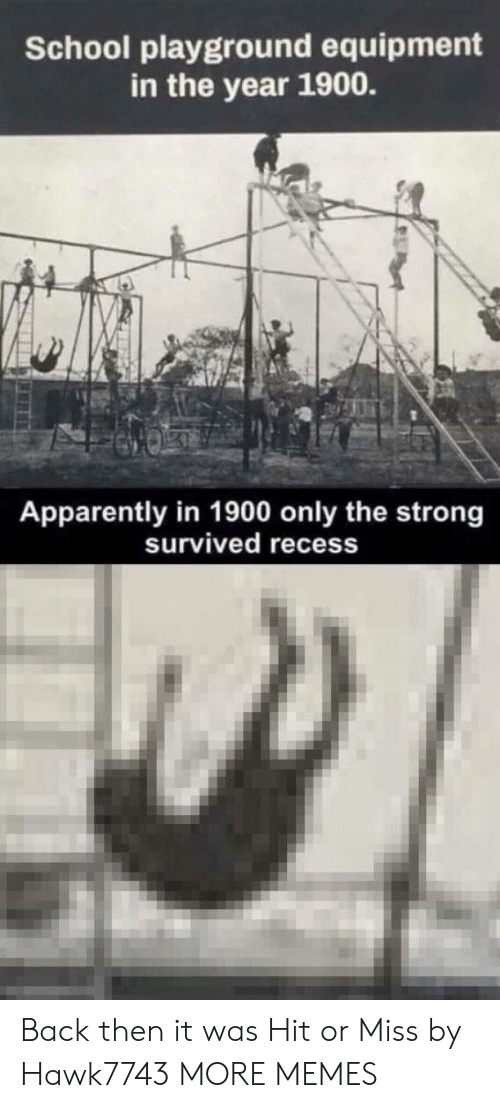 Recess: School playground equipment  in the year 1900.  Apparently in 1900 only the strong  Survived recess Back then it was Hit or Miss by Hawk7743 MORE MEMES