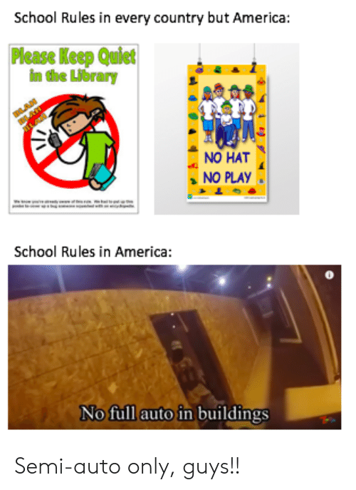 America, School, and Library: School Rules in every country but America:  Please Keep Quict  im the Library  NO HAT  NO PLAY  School Rules in America:  No full auto in buildings Semi-auto only, guys!!