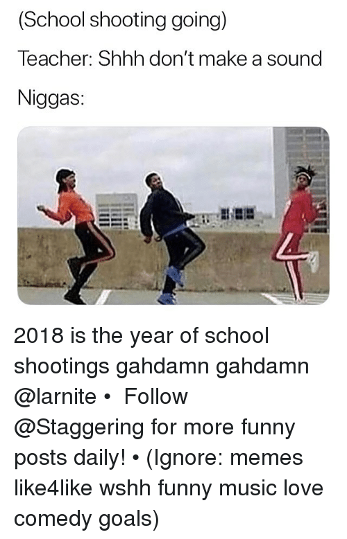 Funny, Goals, and Love: (School shooting going)  Teacher: Shhh don't make a sound  Niggas: 2018 is the year of school shootings gahdamn gahdamn @larnite • ➫➫➫ Follow @Staggering for more funny posts daily! • (Ignore: memes like4like wshh funny music love comedy goals)