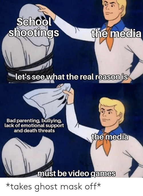 Bad, School, and Video Games: School  shootings  the media  let's see what the real reason is  Bad parenting, bullying,  lack of emotional support  and death threats  the media  must be video games *takes ghost mask off*