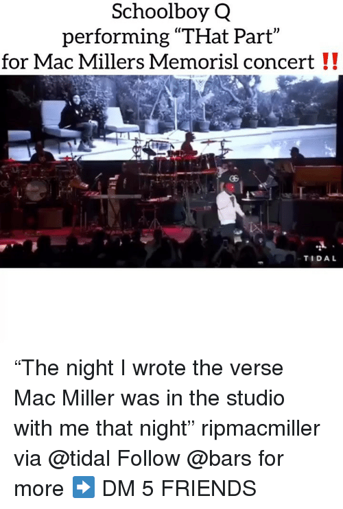 """mac miller: Schoolboy Q  performing """"THat Part  for Mac Millers Memorisl concert !!  TIDAL """"The night I wrote the verse Mac Miller was in the studio with me that night"""" ripmacmiller via @tidal Follow @bars for more ➡️ DM 5 FRIENDS"""