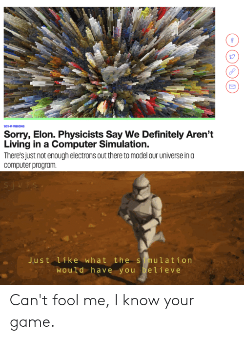 Definitely, Reddit, and Sorry: sCI-FI VISIONS  Sorry, Elon. Physicists Say We Definitely Aren't  Living in a Computer Simulation.  There's just not enough electrons out there to model our universe in a  computer program  sjvfs  J.ust like what the s mulation  Would have you believe Can't fool me, I know your game.