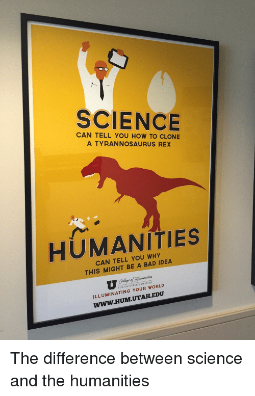 Bad Idea: SCIENCE  CAN TELL YOU HOW TO CLONE  A TYRANNOSAURUS REX  HUMANITIES  CAN TELL YOU WHY  THIS MIGHT BE A BAD IDEA  THE UNIVERSITY OF UTAH  ILLUMINATING YOUR WORLD  WWW.HUM.UTAH.EDU The difference between science and the humanities