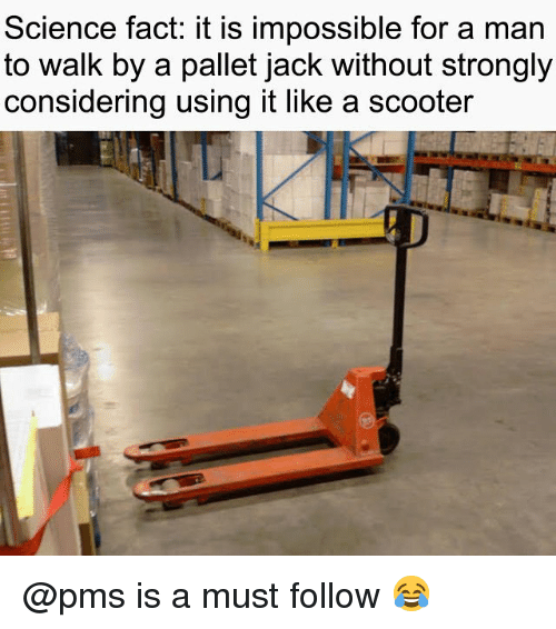 pallet: Science fact: it is impossible for a man  to walk by a pallet jack without strongly  considering using it like a scooter @pms is a must follow 😂