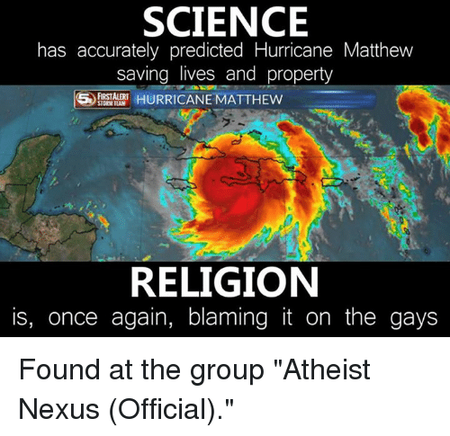 """Nexus: SCIENCE  has accurately predicted Hurricane Matthew  saving lives and property  HURRICANE MATTHEW  STORM TEAM  RELIGION  is, once again, blaming it on the gays Found at the group """"Atheist Nexus (Official)."""""""