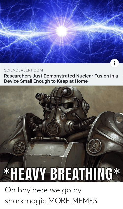 heavy breathing: SCIENCEALERT COM  Researchers Just Demonstrated Nuclear Fusion in a  Device Small Enough to Keep at Home  HEAVY BREATHING Oh boy here we go by sharkmagic MORE MEMES