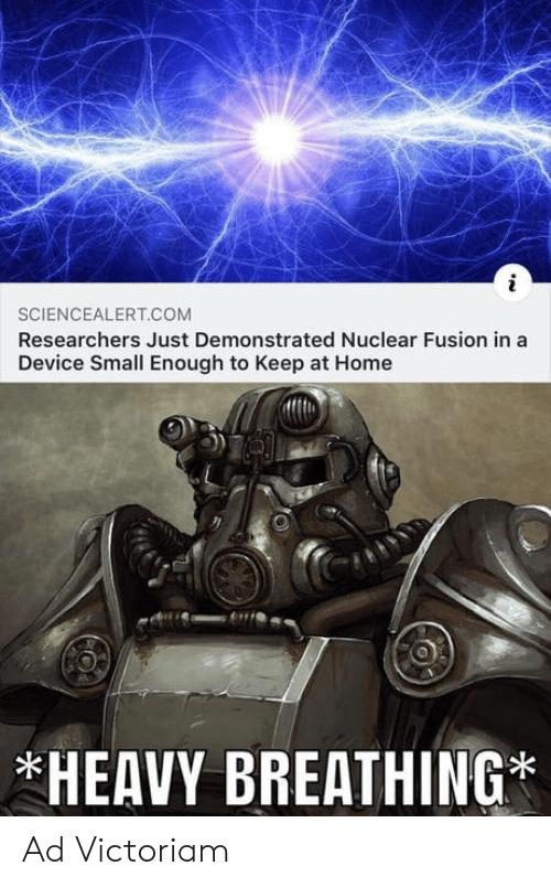 heavy breathing: SCIENCEALERT.COM  Researchers Just Demonstrated Nuclear Fusion in a  Device Small Enough to Keep at Home  *HEAVY BREATHING* Ad Victoriam