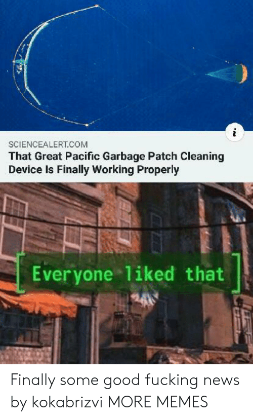 Properly: SCIENCEALERT.COM  That Great Pacific Garbage Patch Cleaning  Device Is Finally Working Properly  Everyone 1iked that Finally some good fucking news by kokabrizvi MORE MEMES