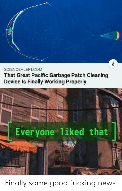 Properly: SCIENCEALERT.COM  That Great Pacific Garbage Patch Cleaning  Device Is Finally Working Properly  Everyone 1iked that Finally some good fucking news