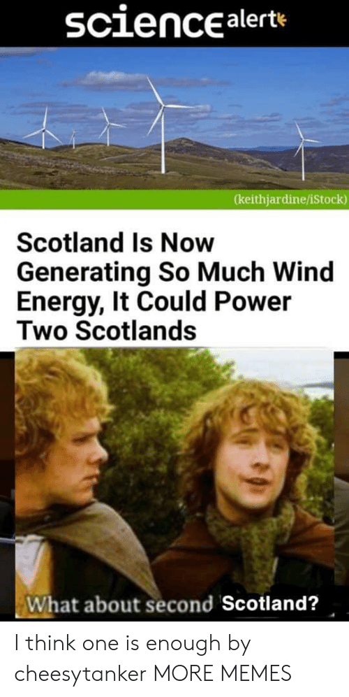 Dank, Energy, and Memes: sciencealerte  (keithjardine/iStock)  Scotland Is Now  Generating So Much Wind  Energy, It Could Power  Two Scotlands  What about second Scotland? I think one is enough by cheesytanker MORE MEMES