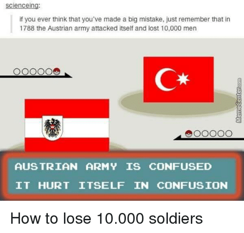 Austrian: scienceing:  if you ever think that you've made a big mistake, just remember that in  1788 the Austrian army attacked itself and lost 10,000 men  C*  AUS TRIAN ARMY IS CONFUSED  IT HURT ITSELF IN CONFUSION How to lose 10.000 soldiers