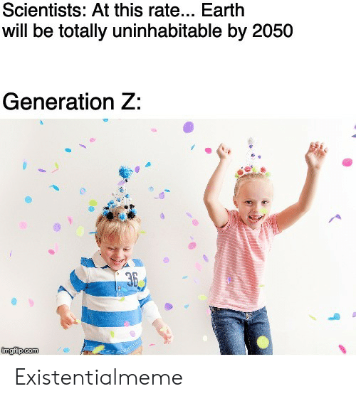 Earth, Com, and Will: Scientists: At this rate... Earth  will be totally uninhabitable by 2050  Generation Z:  36  ingfip com Existentialmeme