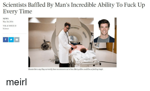 Fucking, News, and Fuck: Scientists Baffled By Man's Incredible Ability To Fuck Up  Every Time  NEWS  May 24, 2016  VOL 47 ISSUE 10  Science  Researchers say they currently have no answers as to how Barry Allen could be so fucking inept. meirl