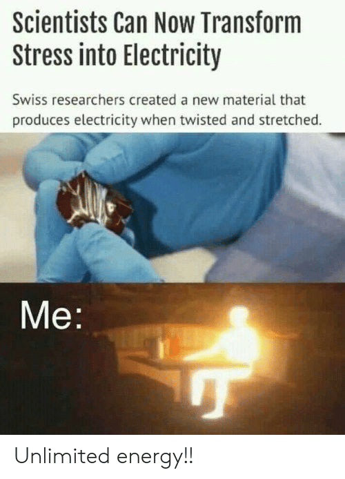 Swiss: Scientists Can Now Transform  Stress into Electricity  Swiss researchers created a new material that  produces electricity when twisted and stretched.  Me Unlimited energy!!