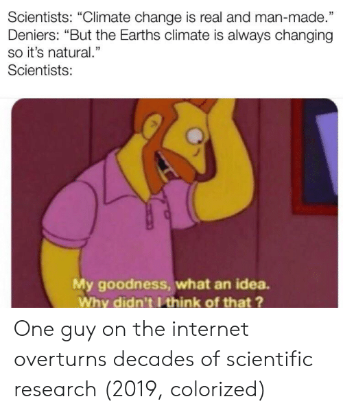 """Internet, Change, and Idea: Scientists: """"Climate change is real and man-made.""""  Deniers: """"But the Earths climate is always changing  so it's natural.""""  Scientists:  5  My goodness, what an idea.  Why didn't I think of that ? One guy on the internet overturns decades of scientific research (2019, colorized)"""