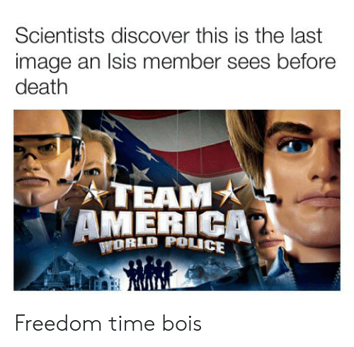 team america: Scientists discover this is the last  image an Isis member sees before  death  TEAM  AMERICA  PwORLD POLICE Freedom time bois