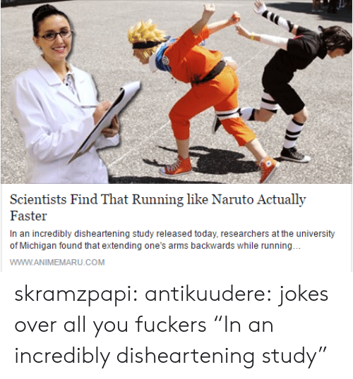 """University of Michigan: Scientists Find That Running like Naruto Actually  Faster  In an incredibly disheartening study released today, researchers at the university  of Michigan found that extending one's arms backwards while running  WWW.ANIMEMARU.COM skramzpapi: antikuudere:  jokes over all you fuckers  """"In an incredibly disheartening study"""""""