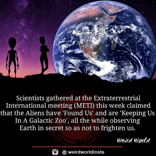 Memes, Weird, and Aliens: Scientists gathered at the Extraterrestrial  International meeting (METI) this week claimed  that the Aliens have 'Found Us' and are 'Keeping Us  In A Galactic Zoo', all the while observing  Earth in secret so as not to frighten us.  Weird World  @ weirdworldinsta
