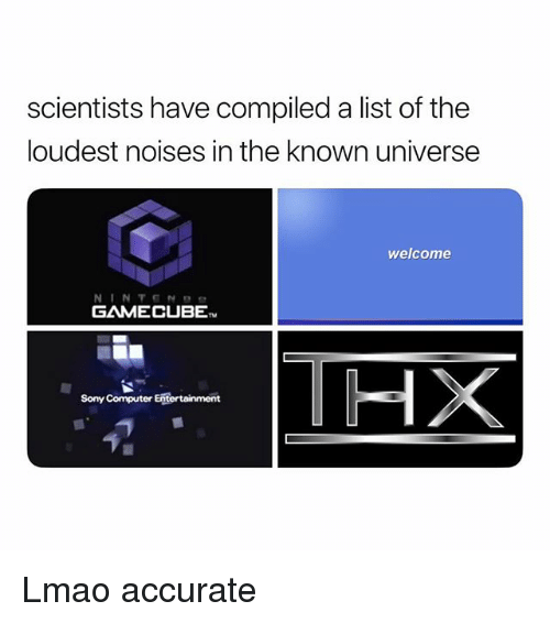 gamecube: scientists have compiled a list of the  loudest noises in the known universe  welcome  GAMECUBE  HX  Sony Computer Entertainment Lmao accurate