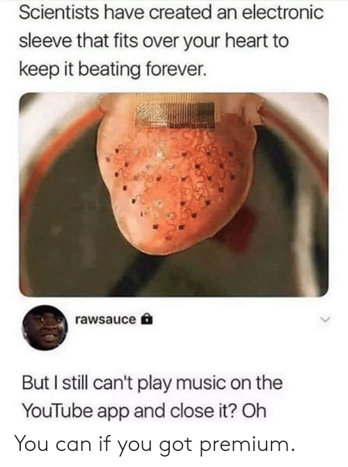 Dank, Music, and youtube.com: Scientists have created an electronic  sleeve that fits over your heart to  keep it beating forever.  rawsauce  But I still can't play music on the  YouTube app and close it? Oh You can if you got premium.