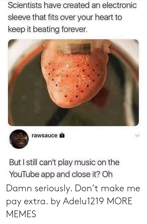 Dank, Memes, and Music: Scientists have created an electronic  sleeve that fits over your heart to  keep it beating forever.  rawsauce  But I still can't play music on the  YouTube app and close it? Oh Damn seriously. Don't make me pay extra. by Adelu1219 MORE MEMES