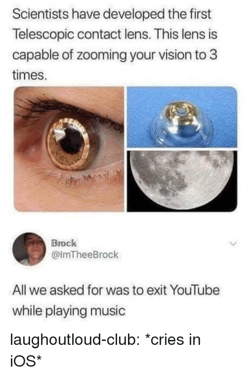 Club, Music, and Tumblr: Scientists have developed the first  Telescopic contact lens. This lens is  capable of zooming your vision to 3  times.  Brock  @lmTheeBrock  All we asked for was to exit YouTube  while playing music laughoutloud-club:  *cries in iOS*