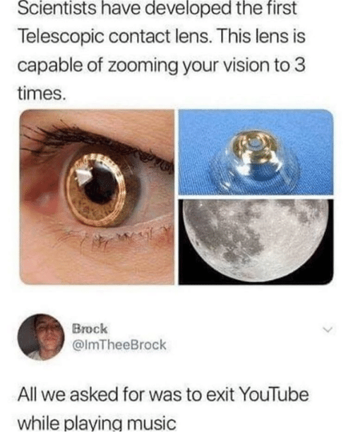 Funny, Music, and Tumblr: Scientists have developed the first  Telescopic contact lens. This lens is  capable of zooming your vision to 3  times.  Brock  @ImTheeBrock  All we asked for was to exit YouTube  while plaving music