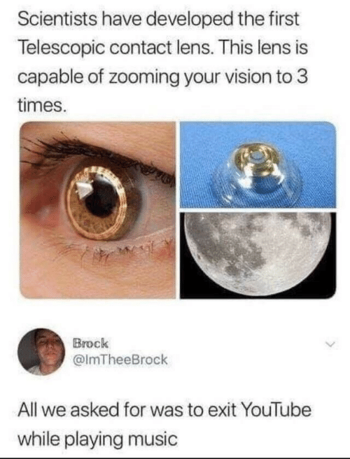 Brock: Scientists have developed the first  Telescopic contact lens. This lens is  capable of zooming your vision to 3  times.  Brock  @lmTheeBrock  All we asked for was to exit YouTube  while playing music