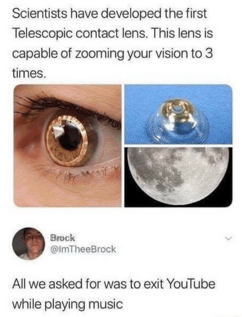 Brock: Scientists have developed the first  Telescopic contact lens. This lens is  capable of zooming your vision to 3  times.  Brock  @ImTheeBrock  All we asked for was to exit YouTube  while playing music