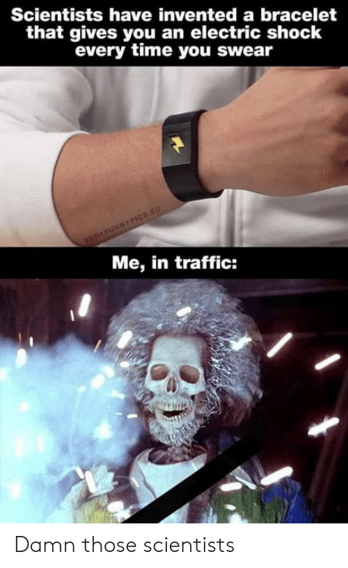 Traffic, Time, and Shock: Scientists have invented a bracelet  that gives you an electric shock  every time you swear  VERYFURNYPICS.EU  Me, in traffic: Damn those scientists