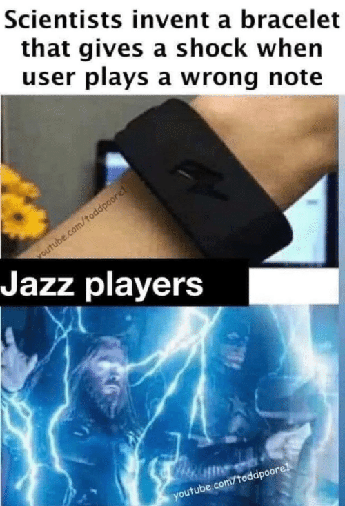 players: Scientists invent a bracelet  that gives a shock when  user plays a wrong note  voutube.com/toddpoore!  Jazz players  youtube.com/toddpoorel