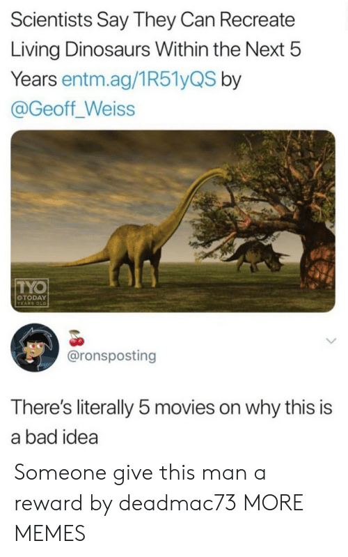 Recreate: Scientists Say They Can Recreate  Living Dinosaurs Within the Next 5  Years entm.ag/1R51yQS by  @Geoff_Weiss  TYO  OTODAY  YEARS OLD  @ronsposting  There's literally 5 movies on why this is  a bad idea Someone give this man a reward by deadmac73 MORE MEMES