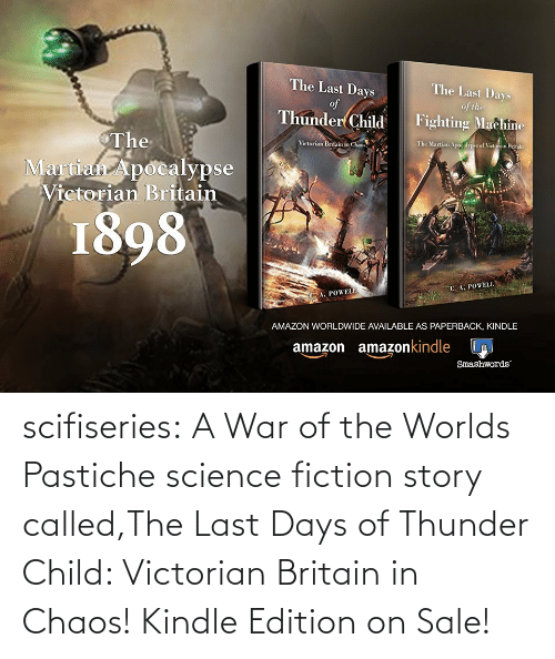 B: scifiseries:  A War of the Worlds Pastiche science fiction story called,The Last Days of Thunder Child: Victorian Britain in Chaos!    Kindle Edition on Sale!