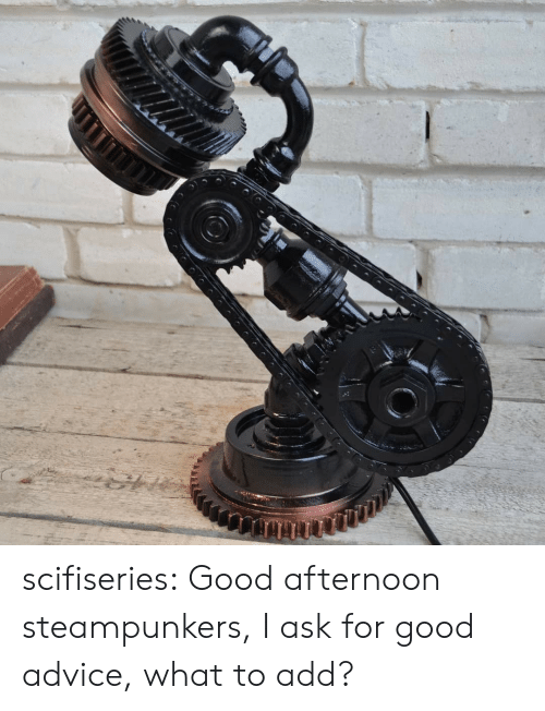 Advice, Tumblr, and Blog: scifiseries:  Good afternoon steampunkers, I ask for good advice, what to add?