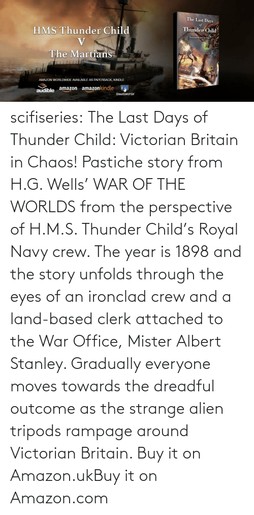 The War: scifiseries:  The Last Days of Thunder Child: Victorian Britain in Chaos!  Pastiche story from H.G. Wells' WAR OF THE WORLDS from the perspective  of H.M.S. Thunder Child's Royal Navy crew. The year is 1898 and the  story unfolds through the eyes of an ironclad crew and a land-based  clerk attached to the War Office, Mister Albert Stanley. Gradually  everyone moves towards the dreadful outcome as the strange alien tripods  rampage around Victorian Britain.   Buy it on Amazon.ukBuy it on Amazon.com