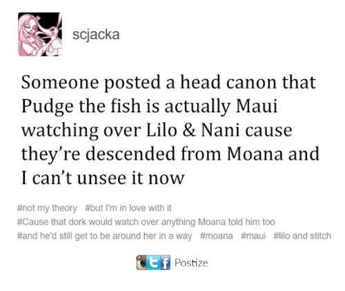 Head, Love, and Memes: scjacka  Someone posted a head canon that  Pudge the fish is actually Maui  watching over Lilo & Nani cause  they're descended from Moana and  I can't unsee it now  #not my theory #but I'm in love with it  #Cause that dork would watch over anything Moana told him too  #and he'd still get to be around her in a way #moana #maui #lilo and stitch  CEtf Postize