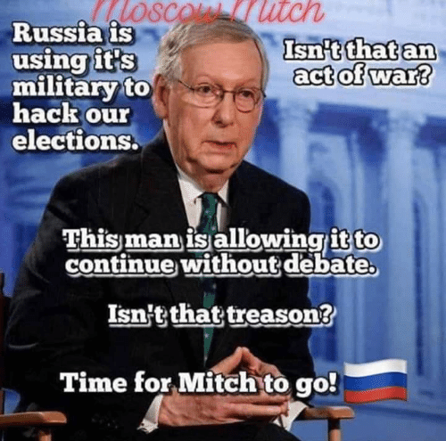 Russia, Time, and Military: SCOL utch  Russia is  using it's  military to  hack our  elections.  Isn't that an  act of war?  This man is allowingit to  continue without debate  Isn't that treason?  Time for Mitch to go!