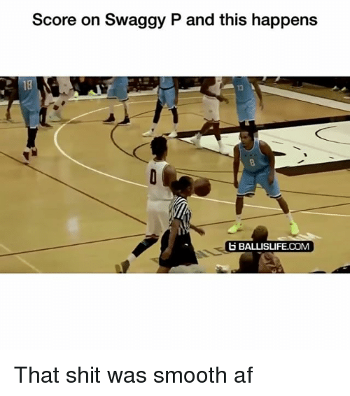 Swaggy P: Score on Swaggy P and this happens  18  13  BALLISLIFE.COM That shit was smooth af