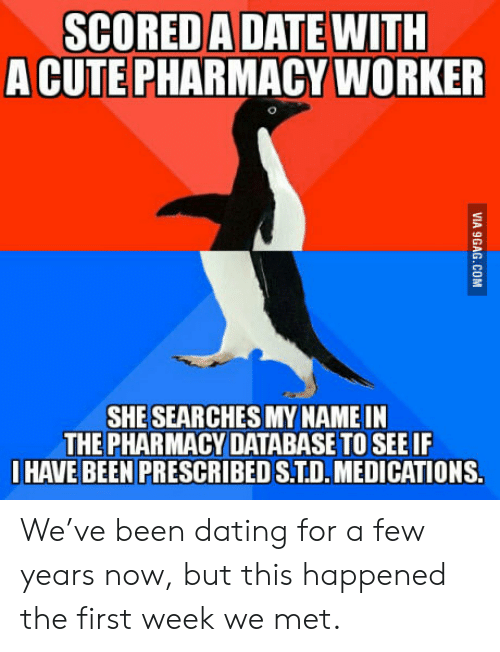9gag, Cute, and Dating: SCORED A DATE WITH  A CUTE PHARMACY WORKER  SHE SEAR CHES MY NAME IN  THE PHARMACY DATABASE TO SEE IF  HAVE BEEN PRESCRIBED S.TD.MEDICATIONS.  VIA 9GAG.COM We've been dating for a few years now, but this happened the first week we met.