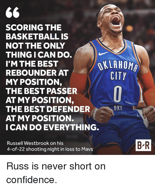 rebounder: SCORING THE  BASKETBALL IS  NOT THE ONLY  THING I CAN DO  I'M THE BEST  REBOUNDER AT  MY POSITION,  THE BEST PASSER  AT MY POSITION,  THE BEST DEFENDER  AT MY POSITION.  I CAN DO EVERYTHING  OKLAHOMA  CITY  OKC  Russell Westbrook on his  4-of-22 shooting night in loss to Mavs  B-R Russ is never short on confidence.