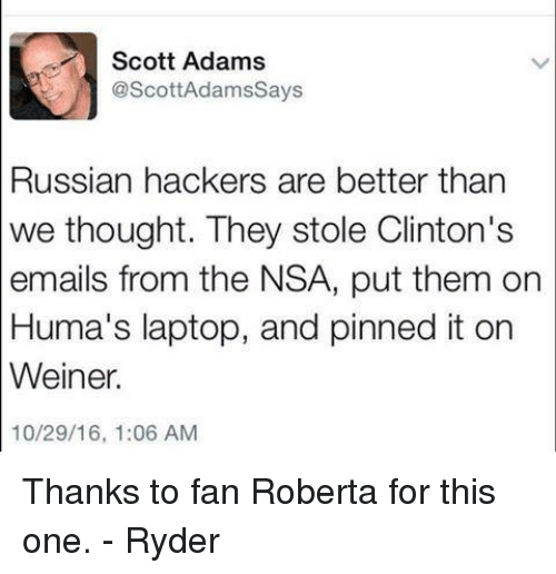 Scott Adams: Scott Adams  @ScottAdams Says  Russian hackers are better than  we thought. They stole Clinton's  emails from the NSA, put them on  Huma's laptop, and pinned it on  Weiner.  10/29/16, 1:06 AM Thanks to fan Roberta for this one. - Ryder