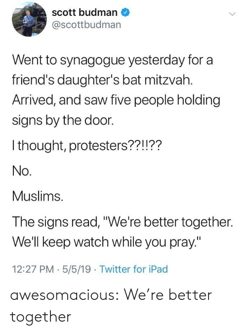 """Friends, Ipad, and Saw: scott budman  @scottbudman  Went to synagogue yesterday for a  friend's daughter's bat mitzvah.  Arrived, and saw five people holding  signs by the door.  I thought, protesters??!??  No.  Muslims.  The signs read,""""We're better together.  Well keep watch while you pray""""  12:27 PM.5/5/19 Twitter for iPad awesomacious:  We're better together"""