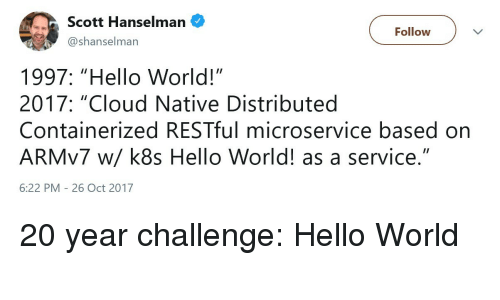 "Hello, Cloud, and World: Scott Hanselman  @shanselman  Follow  1997: ""Hello World!""  2017: ""Cloud Native Distributed  Containerized RESTful microservice based on  ARMv7 w/ k8s Hello World! as a service.""  6:22 PM - 26 Oct 2017 20 year challenge: Hello World"