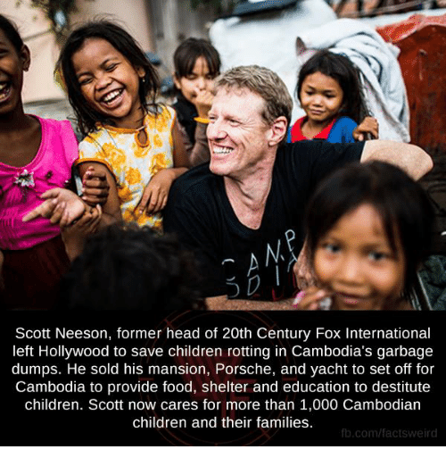 Providence: Scott Neeson, former head of 20th Century Fox International  left Hollywood to save children rotting in Cambodia's garbage  dumps. He sold his mansion, Porsche, and yacht to set off for  Cambodia to provide food, shelter and education to destitute  children. Scott now cares for more than 1,000 Cambodian  children and their families.  fb.com/facts Weird