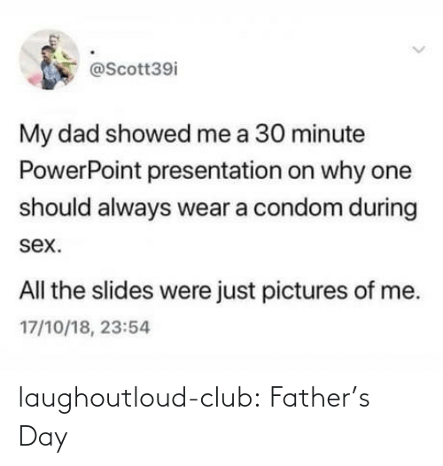Condom: @Scott39i  My dad showed me a 30 minute  PowerPoint presentation on why one  should always wear a condom during  sex.  All the slides were just pictures of me.  17/10/18, 23:54 laughoutloud-club:  Father's Day