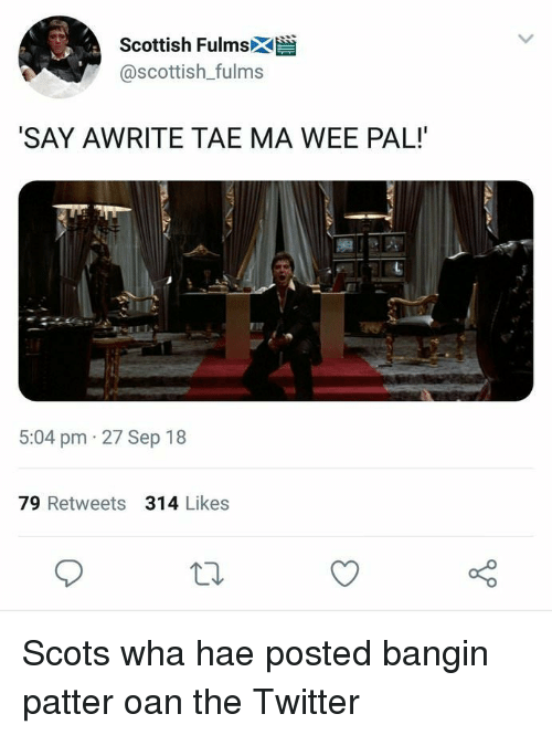 Oan: Scottish Fulmsk  @scottish_fulms  SAY AWRITE TAE MA WEE PAL!  5:04 pm 27 Sep 18  79 Retweets 314 Likes Scots wha hae posted bangin patter oan the Twitter