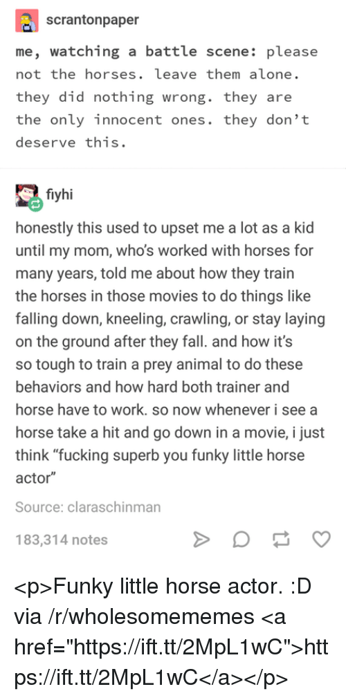 """Kneeling: scrantonpaper  me, watching a battle scene: please  not the horses. leave them alone.  they did nothing wrong. they are  the only innocent ones. they don't  deserve this.  fiyhi  honestly this used to upset me a lot as a kid  until my mom, who's worked with horses for  many years, told me about how they train  the horses in those movies to do things like  falling down, kneeling, crawling, or stay laying  on the ground after they fall. and how it's  so tough to train a prey animal to do these  behaviors and how hard both trainer and  horse have to work. so now whenever i see a  horse take a hit and go down in a movie, i just  think """"fucking superb you funky little horse  actor""""  Source: claraschinman  183,314 notes <p>Funky little horse actor. :D via /r/wholesomememes <a href=""""https://ift.tt/2MpL1wC"""">https://ift.tt/2MpL1wC</a></p>"""